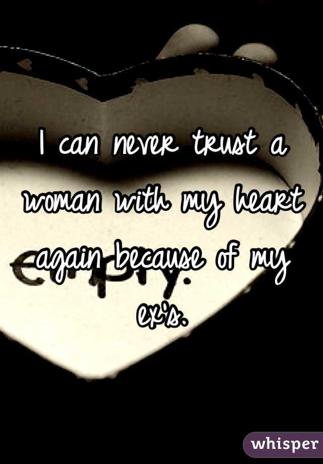 I can never trust a woman with my heart again because of my ex's.