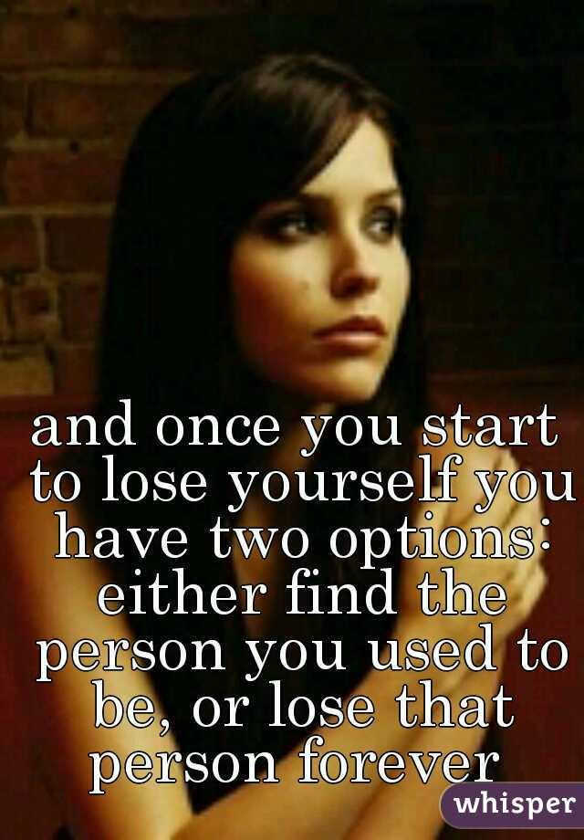 and once you start to lose yourself you have two options: either find the person you used to be, or lose that person forever