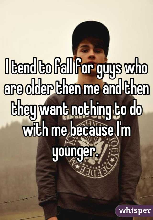 I tend to fall for guys who are older then me and then they want nothing to do with me because I'm younger.
