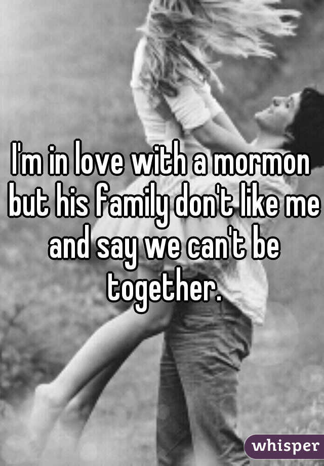 I'm in love with a mormon but his family don't like me and say we can't be together.