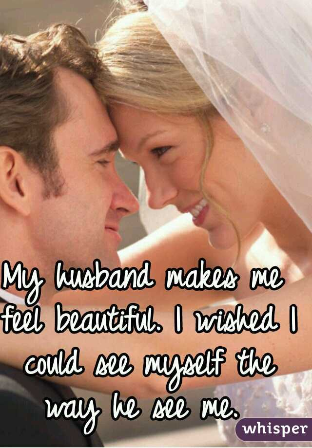 My husband makes me feel beautiful. I wished I could see myself the way he see me.