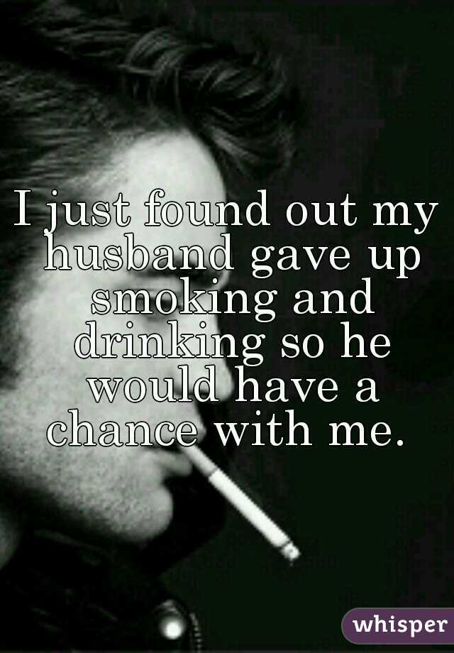 I just found out my husband gave up smoking and drinking so he would have a chance with me.