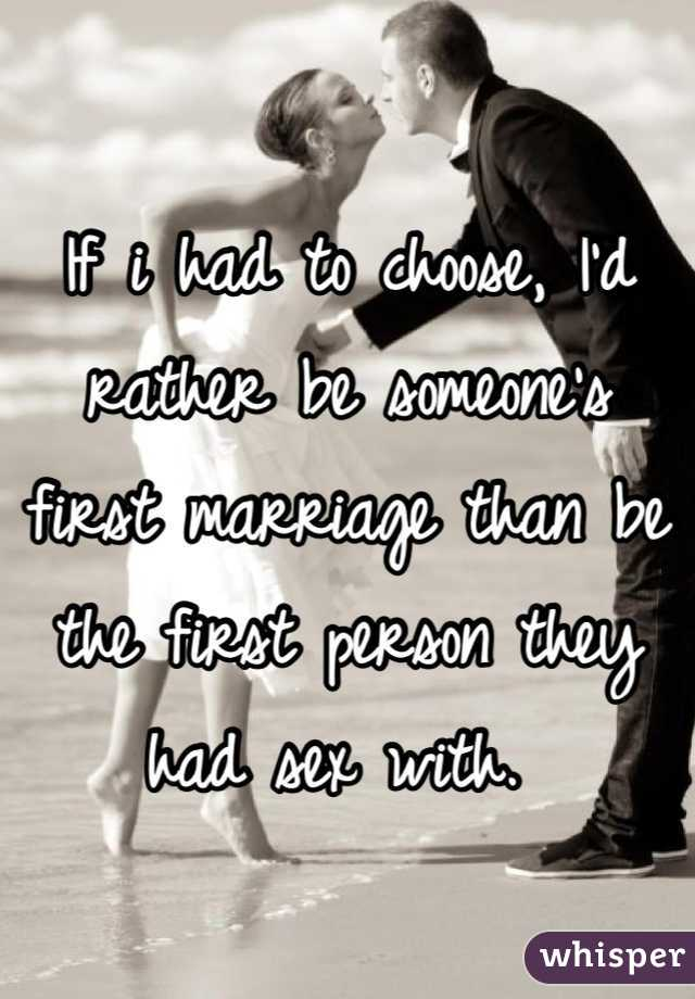 If i had to choose, I'd rather be someone's first marriage than be the first person they had sex with.