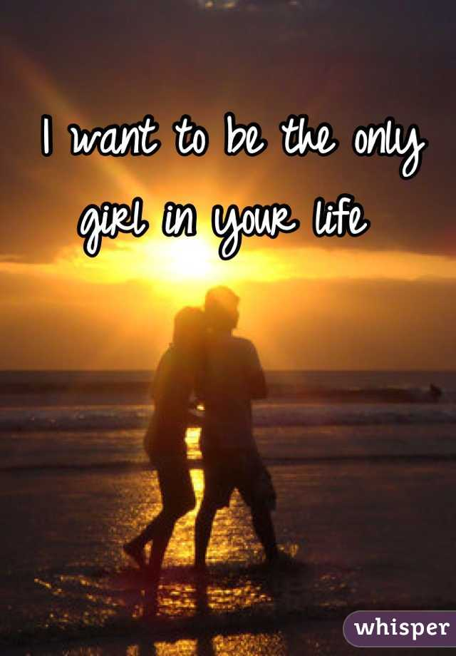 I want to be the only girl in your life