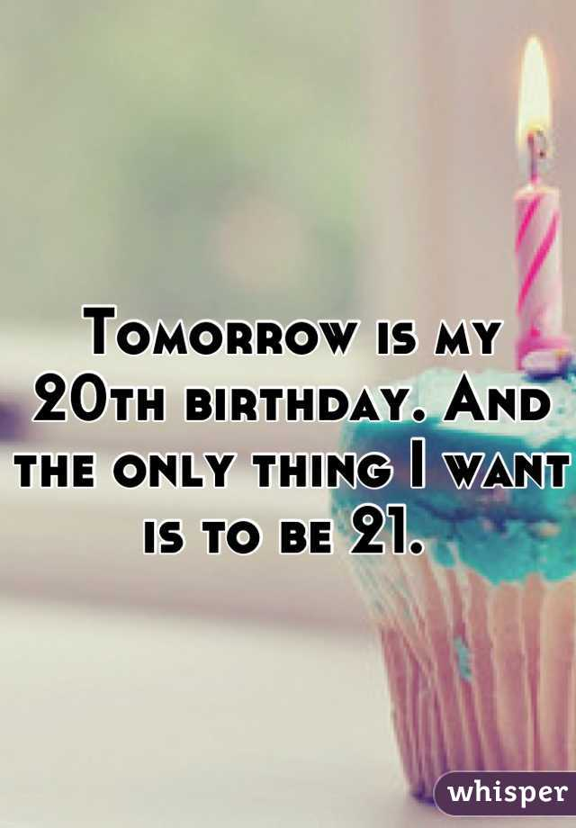 Tomorrow is my 20th birthday. And the only thing I want is to be 21.