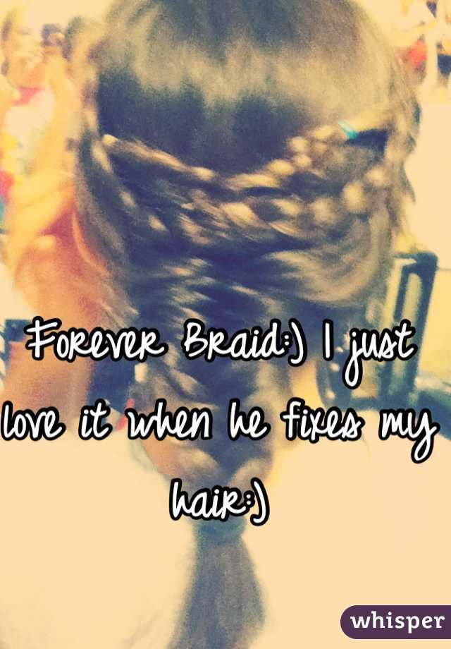 Forever Braid:) I just love it when he fixes my hair:)