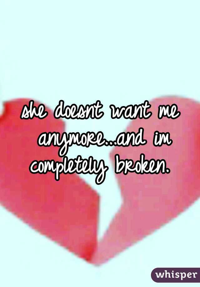 she doesnt want me anymore...and im completely broken.