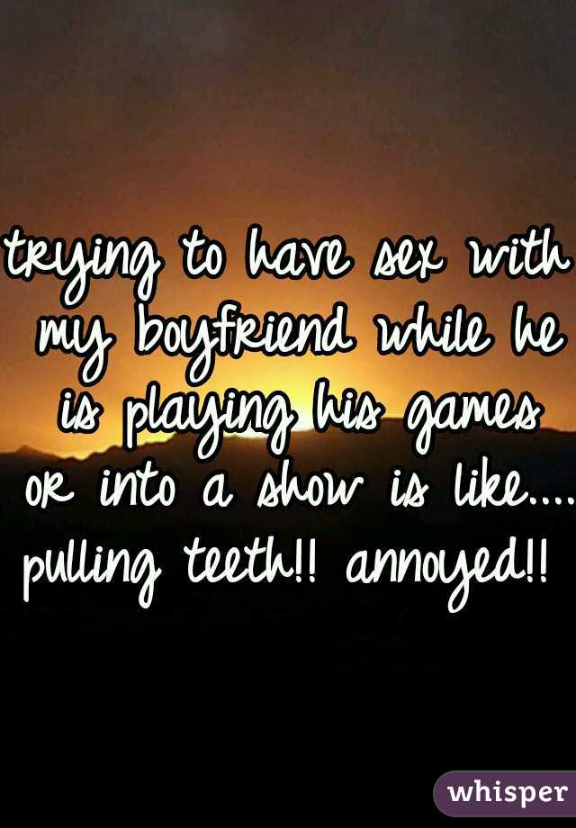 trying to have sex with my boyfriend while he is playing his games or into a show is like.... pulling teeth!! annoyed!!