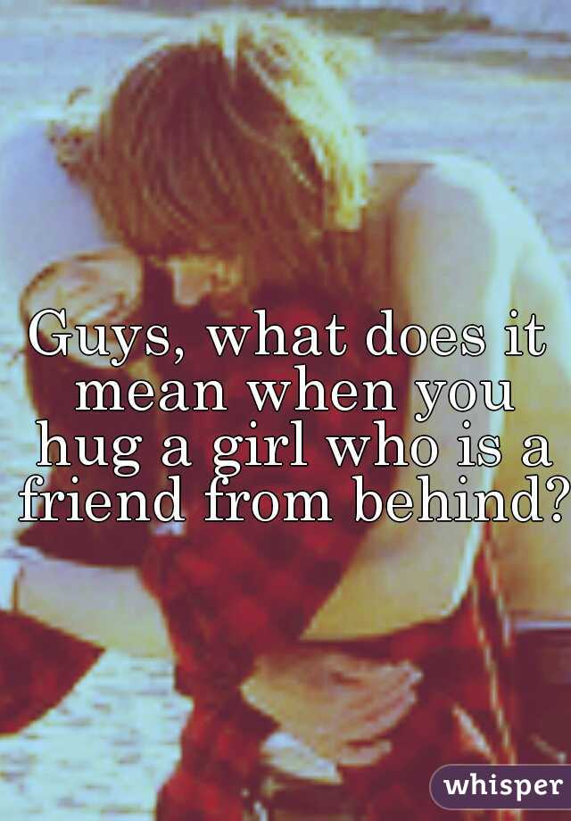 Guys, what does it mean when you hug a girl who is a friend from behind?