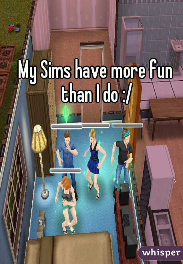 My Sims have more fun than I do :/