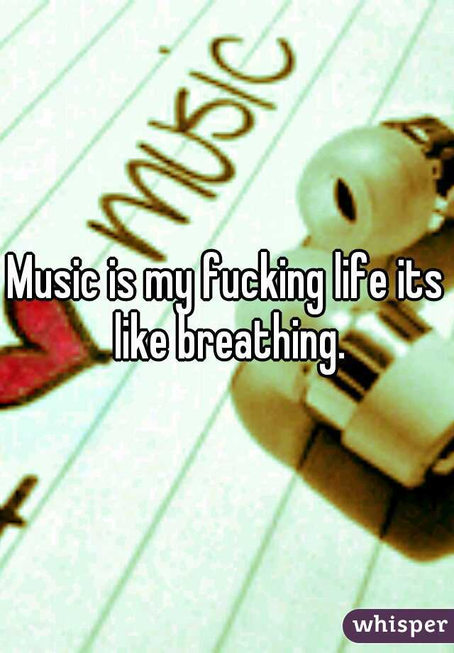 Music is my fucking life its like breathing.