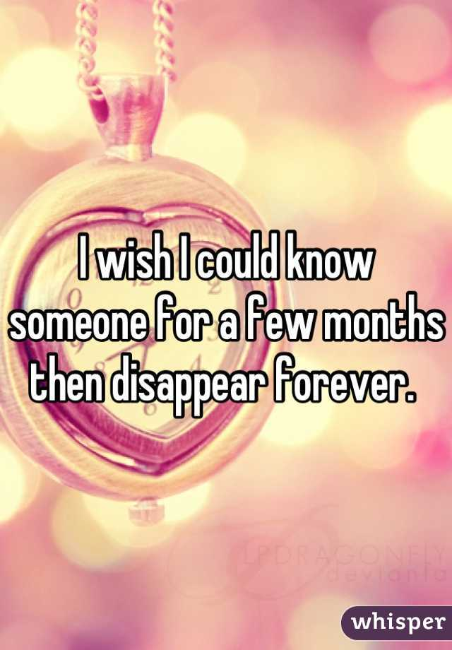 I wish I could know someone for a few months then disappear forever.
