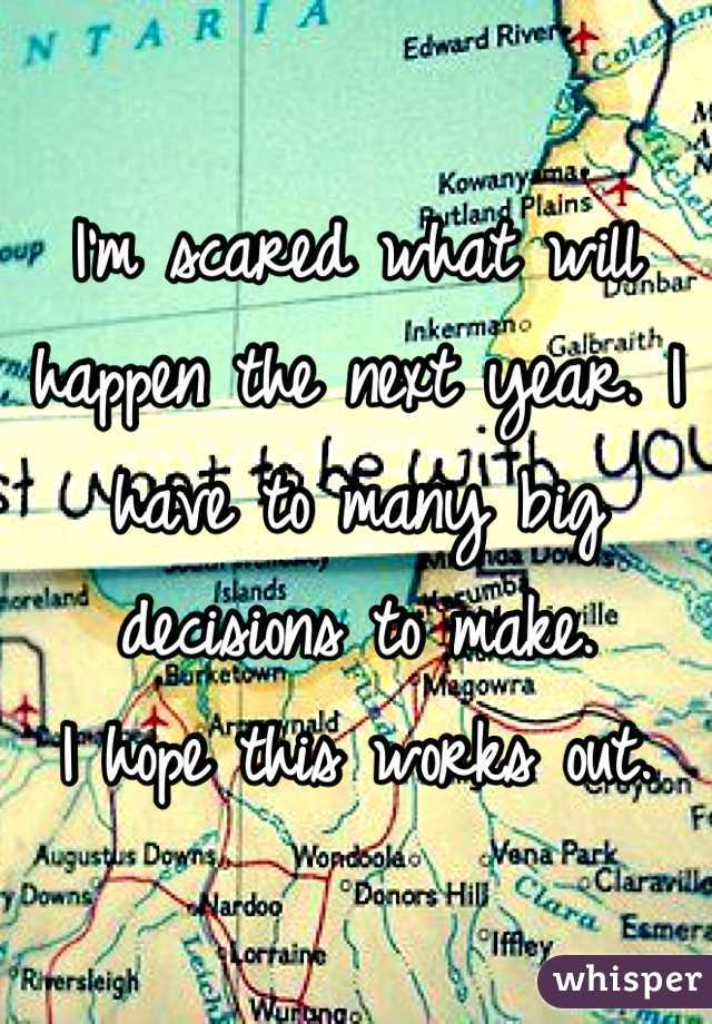 I'm scared what will happen the next year. I have to many big decisions to make.  I hope this works out.