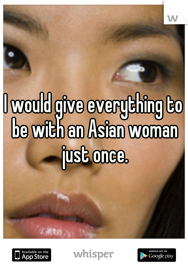 I would give everything to be with an Asian woman just once.