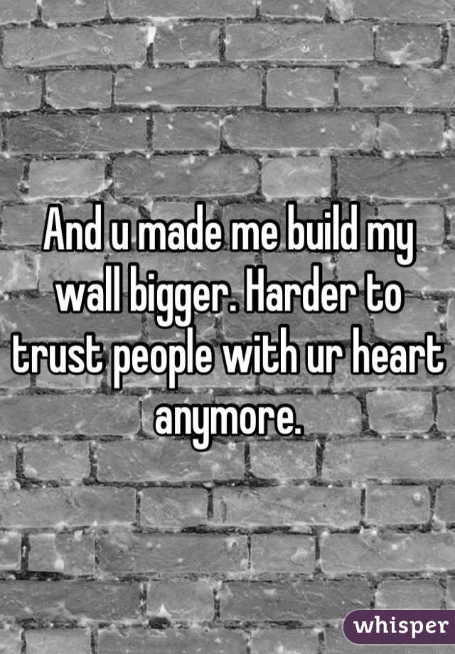 And u made me build my wall bigger. Harder to trust people with ur heart anymore.