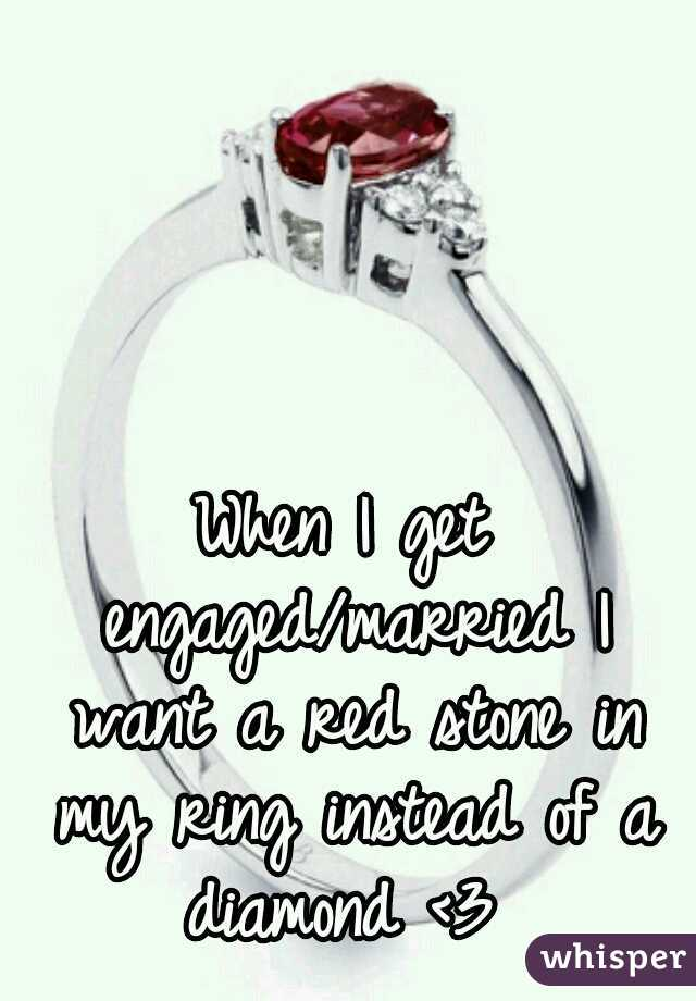 When I get engaged/married I want a red stone in my ring instead of a diamond <3