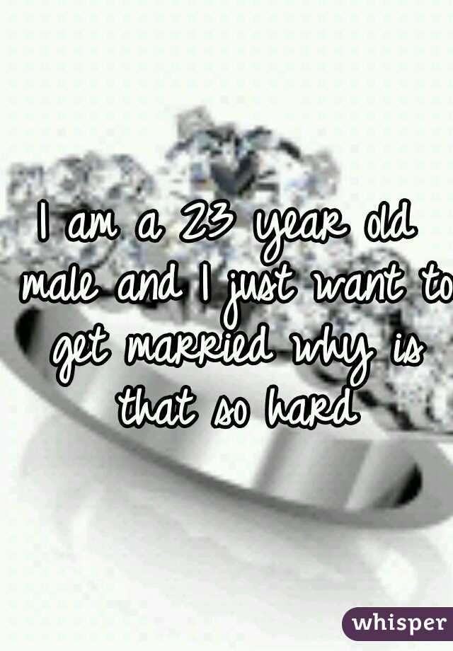 I am a 23 year old male and I just want to get married why is that so hard