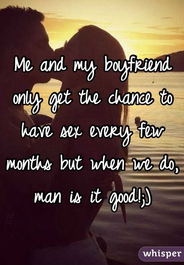 Me and my boyfriend only get the chance to have sex every few months but when we do, man is it good!;)