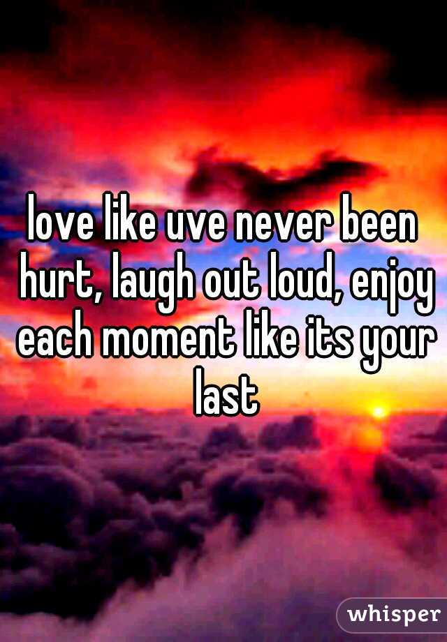 love like uve never been hurt, laugh out loud, enjoy each moment like its your last