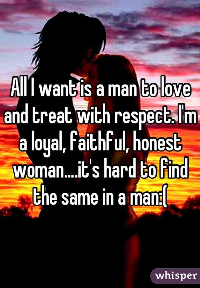 All I want is a man to love and treat with respect. I'm a loyal, faithful, honest woman....it's hard to find the same in a man:(