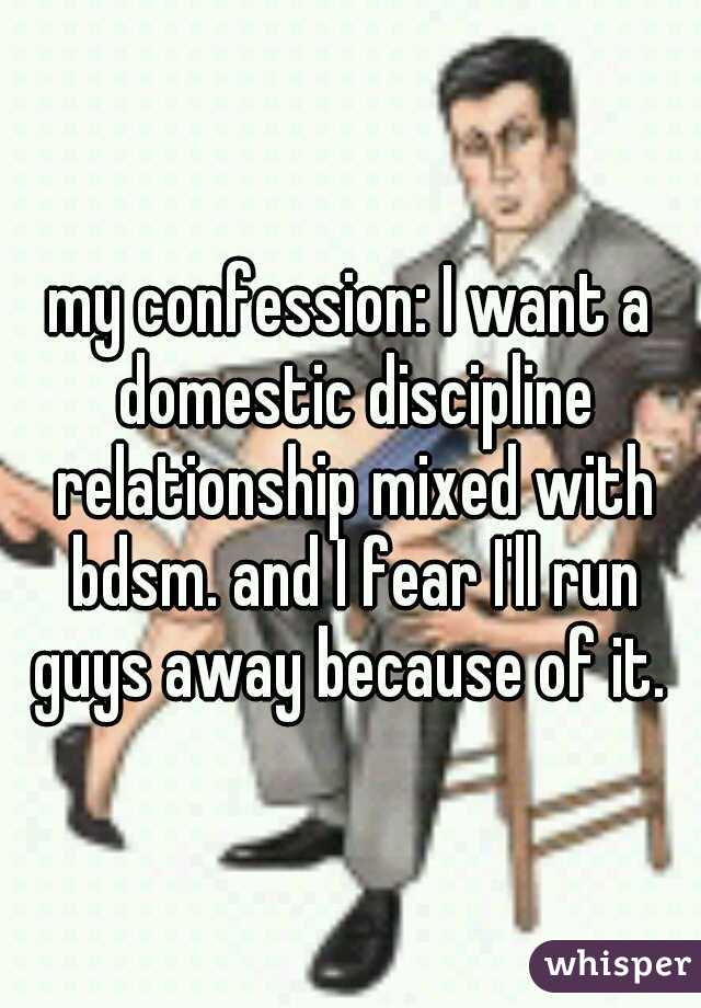my confession: I want a domestic discipline relationship mixed with bdsm. and I fear I'll run guys away because of it.
