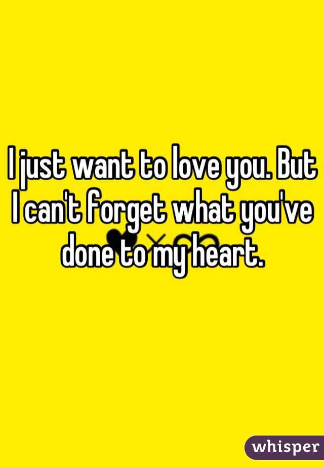 I just want to love you. But I can't forget what you've done to my heart.