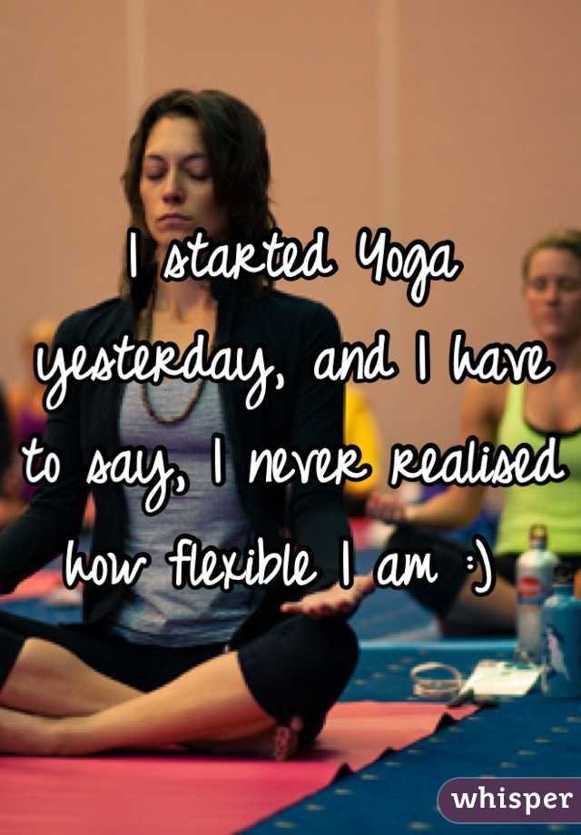 I started Yoga yesterday, and I have to say, I never realised how flexible I am :)
