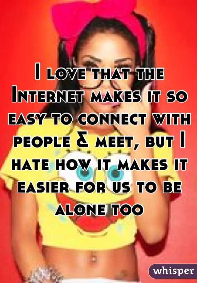 I love that the Internet makes it so easy to connect with people & meet, but I hate how it makes it easier for us to be alone too