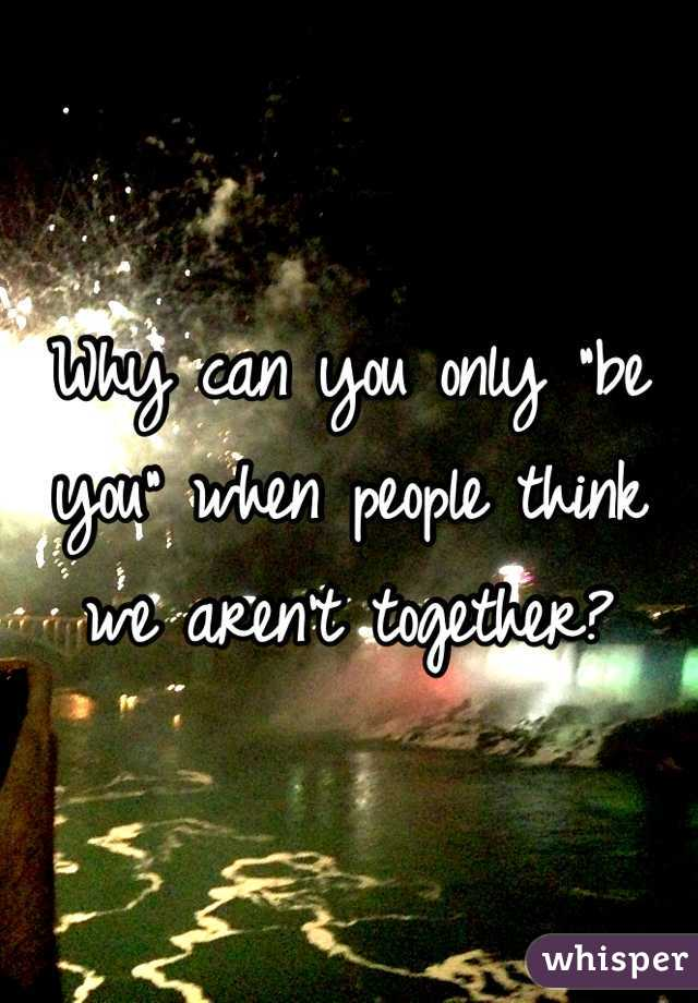 """Why can you only """"be you"""" when people think we aren't together?"""