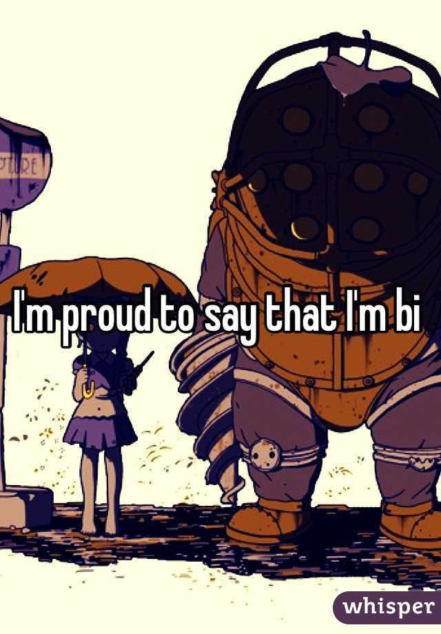 I'm proud to say that I'm bi