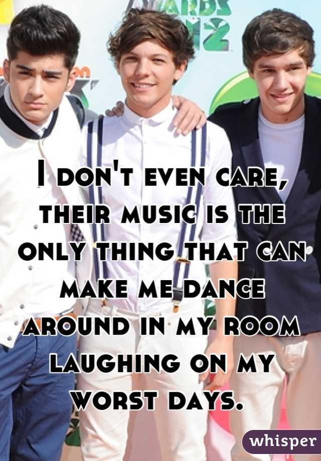 I don't even care, their music is the only thing that can make me dance around in my room laughing on my worst days.