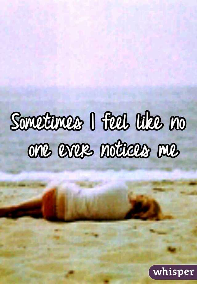 Sometimes I feel like no one ever notices me