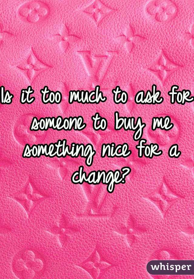 Is it too much to ask for someone to buy me something nice for a change?