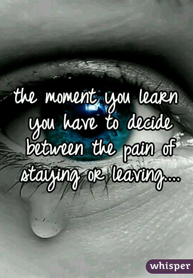 the moment you learn you have to decide between the pain of staying or leaving....