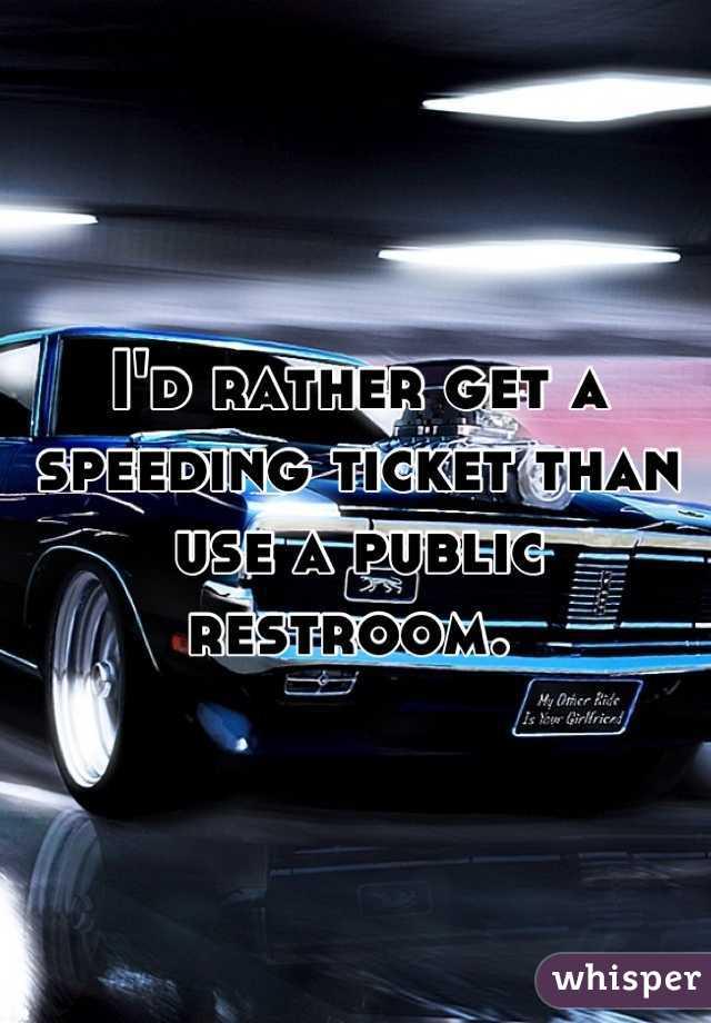 I'd rather get a speeding ticket than use a public restroom.