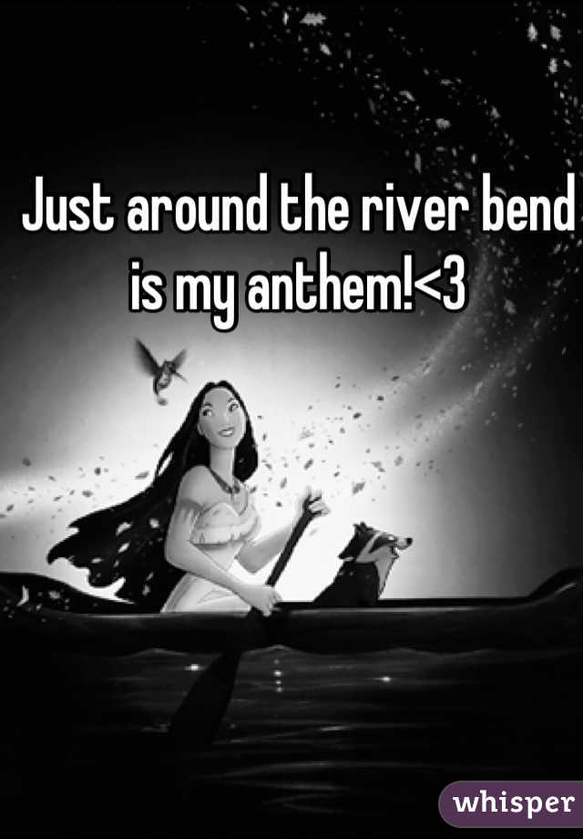 Just around the river bend is my anthem!<3