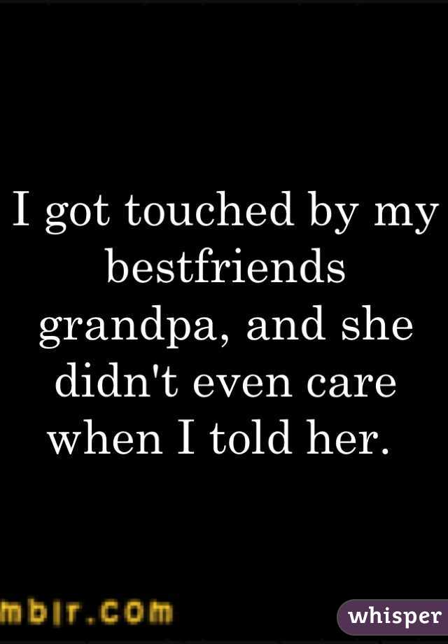 I got touched by my bestfriends grandpa, and she didn't even care when I told her.