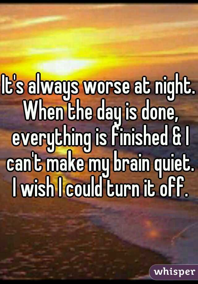 It's always worse at night. When the day is done, everything is finished & I can't make my brain quiet. I wish I could turn it off.