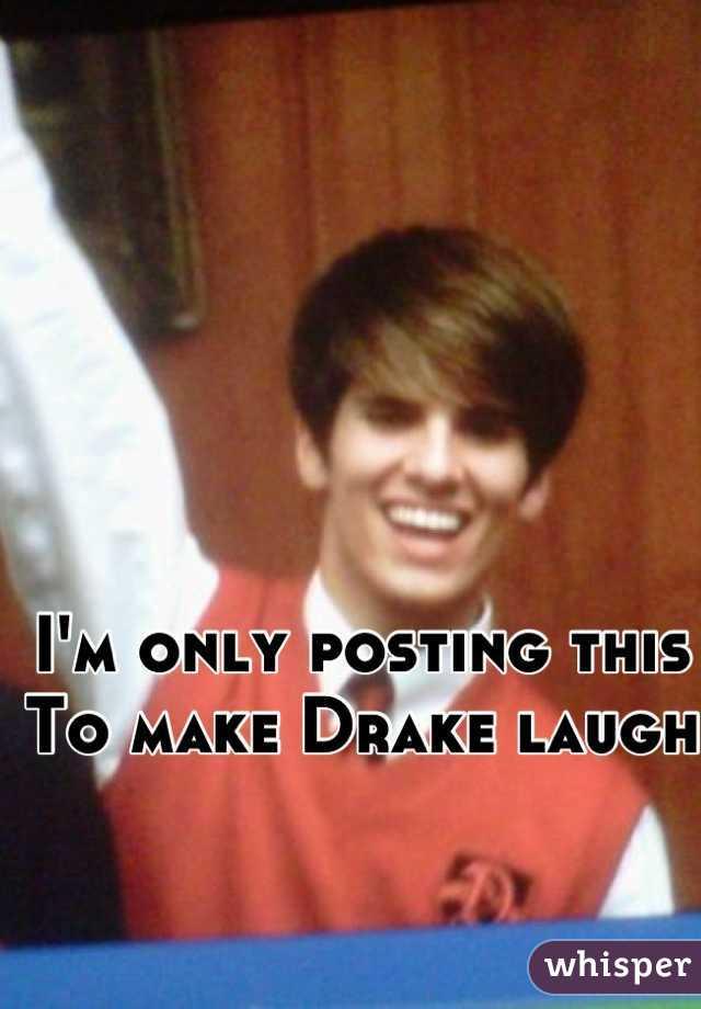 I'm only posting this To make Drake laugh