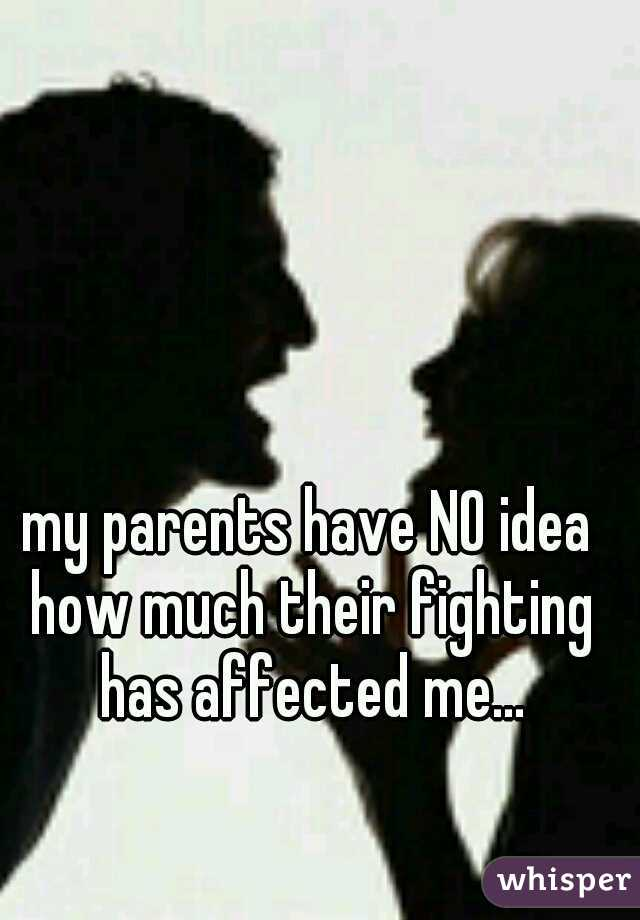 my parents have NO idea how much their fighting has affected me...
