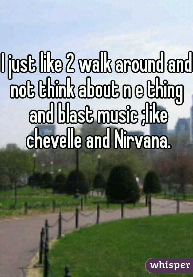 I just like 2 walk around and not think about n e thing  and blast music ;like chevelle and Nirvana.