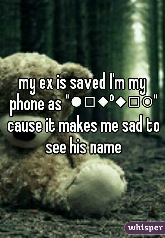 "my ex is saved I'm my phone as ""●□◆º◆□○"" cause it makes me sad to see his name"