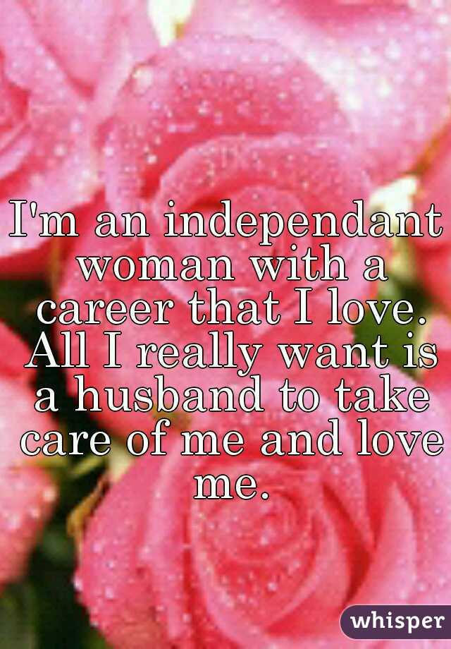 I'm an independant woman with a career that I love. All I really want is a husband to take care of me and love me.