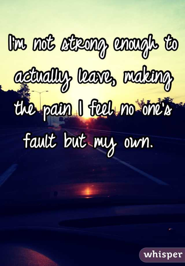I'm not strong enough to actually leave, making the pain I feel no one's fault but my own.