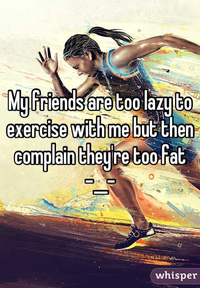 My friends are too lazy to exercise with me but then complain they're too fat    -__-