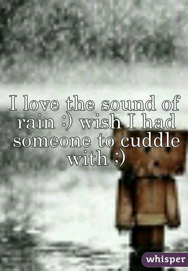 I love the sound of rain :) wish I had someone to cuddle with ;)