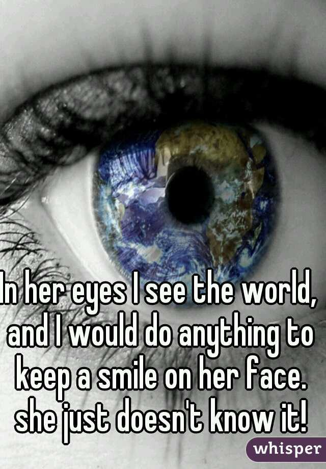 In her eyes I see the world, and I would do anything to keep a smile on her face. she just doesn't know it!