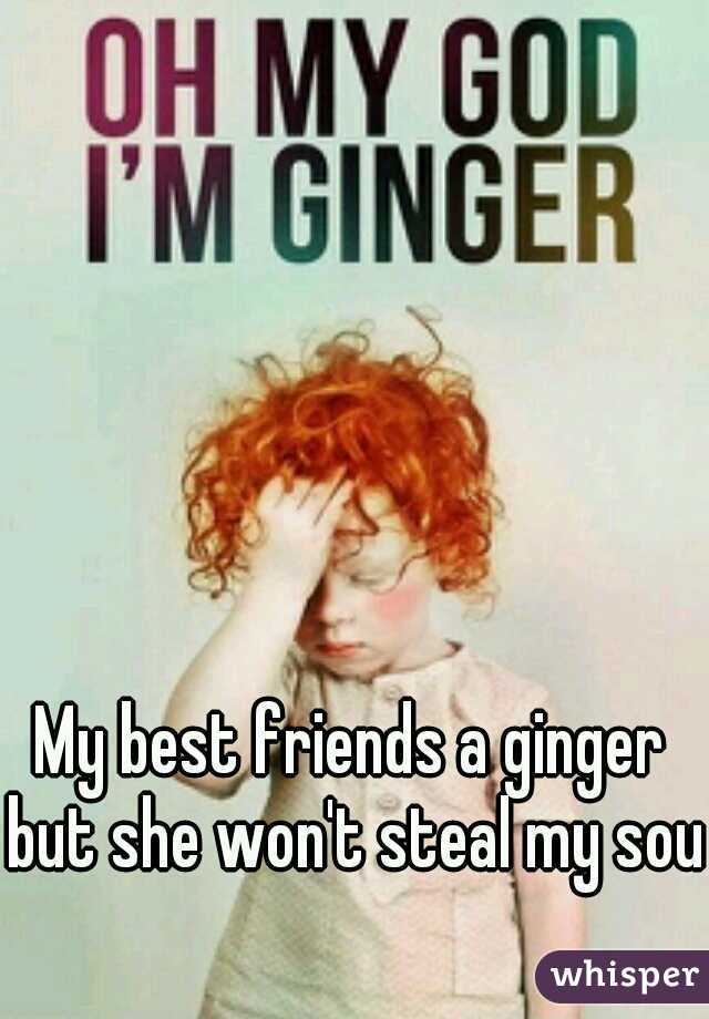 My best friends a ginger but she won't steal my soul