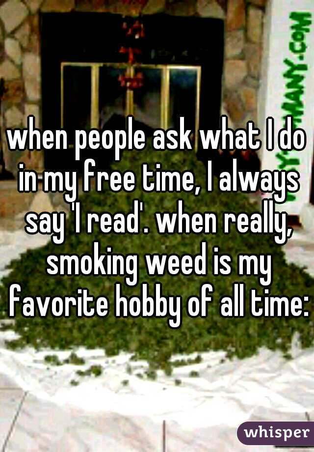 when people ask what I do in my free time, I always say 'I read'. when really, smoking weed is my favorite hobby of all time:)