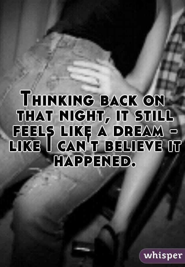 Thinking back on that night, it still feels like a dream - like I can't believe it happened.